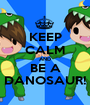 KEEP CALM AND BE A DANOSAUR! - Personalised Poster A1 size