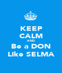 KEEP CALM AND Be a DON Like SELMA - Personalised Poster A1 size