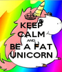 KEEP CALM AND BE A FAT UNICORN - Personalised Poster A1 size