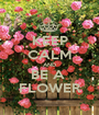 KEEP CALM AND BE A  FLOWER - Personalised Poster A1 size