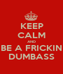 KEEP CALM AND BE A FRICKIN DUMBASS - Personalised Poster A1 size