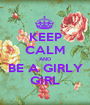 KEEP CALM AND BE A GIRLY GIRL - Personalised Poster A1 size