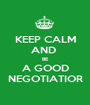 KEEP CALM AND  BE A GOOD NEGOTIATIOR - Personalised Poster A1 size
