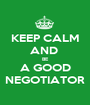 KEEP CALM AND  BE A GOOD NEGOTIATOR - Personalised Poster A1 size