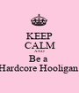 KEEP CALM AND Be a  Hardcore Hooligan  - Personalised Poster A1 size