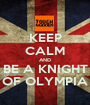 KEEP CALM AND BE A KNIGHT OF OLYMPIA - Personalised Poster A1 size