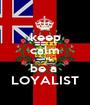 keep calm and be a  LOYALIST - Personalised Poster A1 size