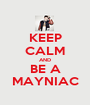 KEEP CALM AND BE A MAYNIAC - Personalised Poster A1 size