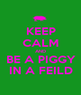 KEEP CALM AND BE A PIGGY IN A FEILD - Personalised Poster A1 size