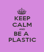 KEEP CALM AND BE A  PLASTIC - Personalised Poster A1 size