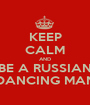 KEEP CALM AND BE A RUSSIAN DANCING MAN - Personalised Poster A1 size