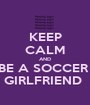 KEEP CALM AND BE A SOCCER  GIRLFRIEND  - Personalised Poster A1 size