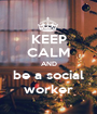 KEEP CALM AND be a social worker - Personalised Poster A1 size