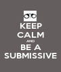 KEEP CALM AND BE A SUBMISSIVE - Personalised Poster A1 size