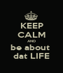 KEEP CALM AND be about  dat LIFE - Personalised Poster A1 size