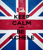 KEEP CALM AND BE  ACHELE - Personalised Poster A1 size