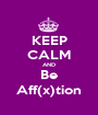 KEEP CALM AND Be Aff(x)tion - Personalised Poster A1 size