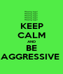 KEEP CALM AND BE AGGRESSIVE  - Personalised Poster A1 size