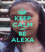 KEEP CALM AND BE ALEXA - Personalised Poster A1 size