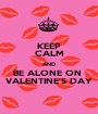 KEEP CALM AND BE ALONE ON  VALENTINE'S DAY - Personalised Poster A1 size