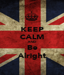 KEEP CALM AND Be Alright - Personalised Poster A1 size