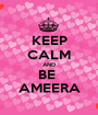 KEEP CALM AND BE  AMEERA - Personalised Poster A1 size