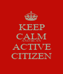 KEEP CALM AND BE AN ACTIVE CITIZEN - Personalised Poster A1 size