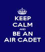 KEEP CALM AND BE AN AIR CADET - Personalised Poster A1 size