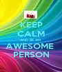 KEEP CALM AND BE AN  AWESOME  PERSON - Personalised Poster A1 size