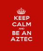 KEEP CALM AND BE AN AZTEC - Personalised Poster A1 size