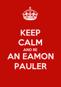 KEEP CALM AND BE AN EAMON PAULER - Personalised Poster A1 size