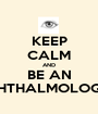KEEP CALM AND BE AN OPHTHALMOLOGIST - Personalised Poster A1 size