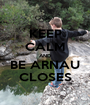 KEEP CALM AND BE ARNAU CLOSES - Personalised Poster A1 size