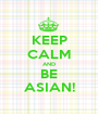 KEEP CALM AND BE ASIAN! - Personalised Poster A1 size