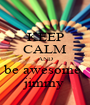 KEEP CALM AND be awesome  jimmy - Personalised Poster A1 size