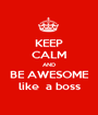 KEEP CALM AND BE AWESOME like  a boss - Personalised Poster A1 size