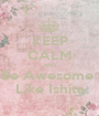 KEEP CALM AND Be Awesome  Like Ishita - Personalised Poster A1 size
