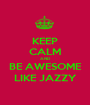KEEP CALM AND BE AWESOME LIKE JAZZY - Personalised Poster A1 size