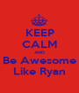 KEEP CALM AND  Be Awesome  Like Ryan - Personalised Poster A1 size