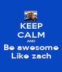 KEEP CALM AND Be awesome Like zach - Personalised Poster A1 size
