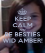 KEEP CALM AND BE BESTIES WID AMBER! - Personalised Poster A1 size