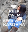 KEEP CALM AND BE BFF's WITH KARISHMA - Personalised Poster A1 size