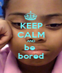 KEEP CALM AND be  bored - Personalised Poster A1 size