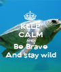 KEEP CALM AND Be Brave And stay wild - Personalised Poster A1 size