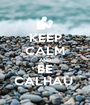 KEEP CALM AND BE CALHAU  - Personalised Poster A1 size