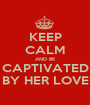 KEEP CALM AND BE CAPTIVATED BY HER LOVE - Personalised Poster A1 size