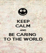 KEEP CALM AND BE CARING  TO THE WORLD - Personalised Poster A1 size