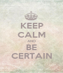 KEEP CALM AND BE CERTAIN - Personalised Poster A1 size