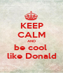 KEEP CALM AND be cool  like Donald - Personalised Poster A1 size