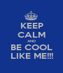 KEEP CALM AND BE COOL LIKE ME!!! - Personalised Poster A1 size